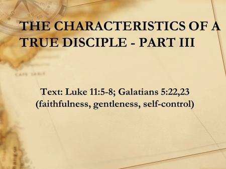 THE CHARACTERISTICS OF A TRUE DISCIPLE - PART III Text: Luke 11:5-8; Galatians 5:22,23 (faithfulness, gentleness, self-control)