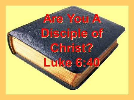 Are You A Disciple of Christ? Luke 6:40 Are You A Disciple of Christ? Luke 6:40.