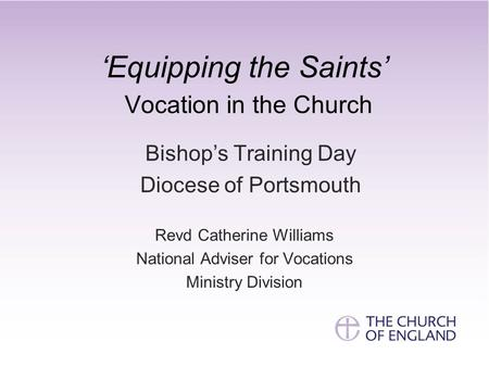 'Equipping the Saints' Vocation in the Church Bishop's Training Day Diocese of Portsmouth Revd Catherine Williams National Adviser for Vocations Ministry.