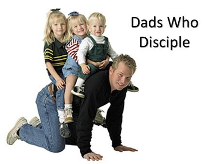 Dads Who Disciple. 1. Dads who disciple build a relationship so that their children will know that they are loved and want to believe truth.
