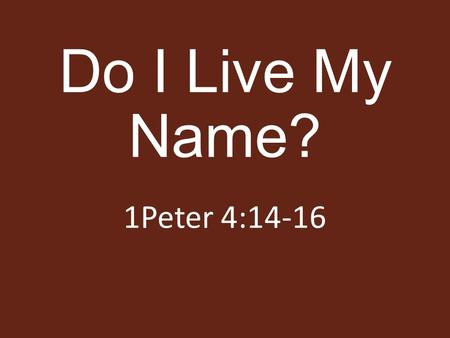Do I Live My Name? 1Peter 4:14-16. Live Like I Am A... Christian Disciple Member Child Slave 1Peter 4:16 James 2:7.