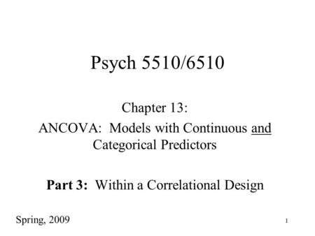 1 Psych 5510/6510 Chapter 13: ANCOVA: Models with Continuous and Categorical Predictors Part 3: Within a Correlational Design Spring, 2009.