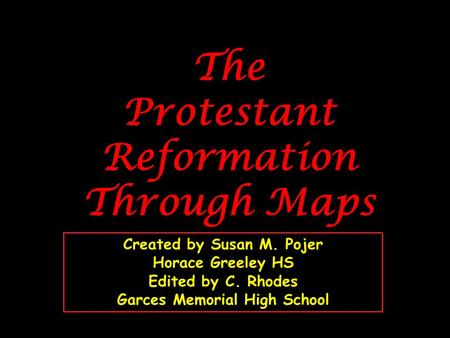 The Protestant Reformation Through Maps Created by Susan M. Pojer Horace Greeley HS Edited by C. Rhodes Garces Memorial High School.
