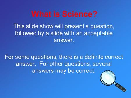 What is Science? This slide show will present a question, followed by a slide with an acceptable answer. For some questions, there is a definite correct.