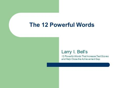 The 12 Powerful Words Larry I. Bell's 12 Powerful Words That Increase Test Scores and Help Close the Achievement Gap.