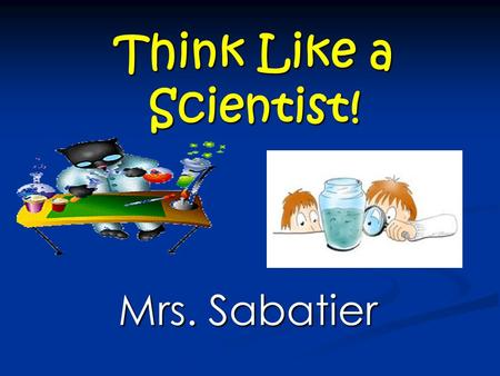 Think Like a Scientist! Mrs. Sabatier. THE SCIENTIFIC METHOD THE SCIENTIFIC METHOD The process, or steps scientists use to gather information and answer.