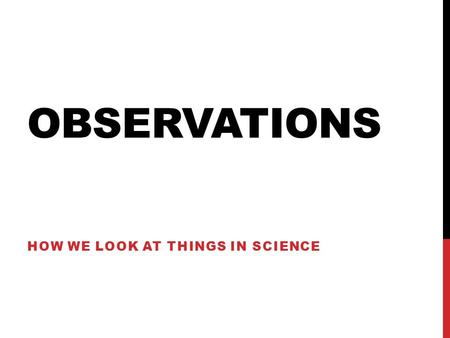 OBSERVATIONS HOW WE LOOK AT THINGS IN SCIENCE. WHAT IS OBSERVATION? Observations are made in science. They are made by using: The 5 Senses Taste Smell.