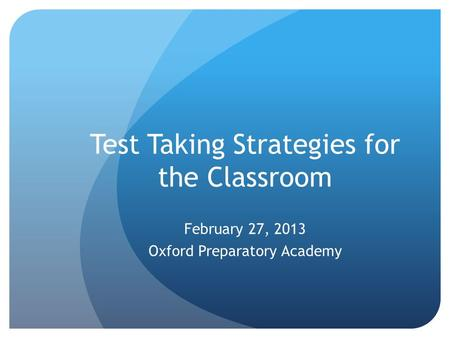 Test Taking Strategies for the Classroom February 27, 2013 Oxford Preparatory Academy.