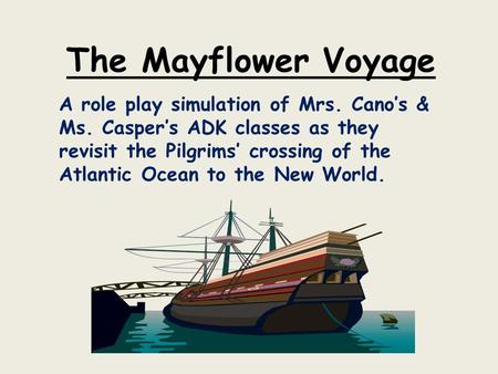 The Mayflower Voyage A role play simulation of Mrs. Cano's & Ms. Casper's ADK classes as they revisit the Pilgrims' crossing of the Atlantic Ocean to the.