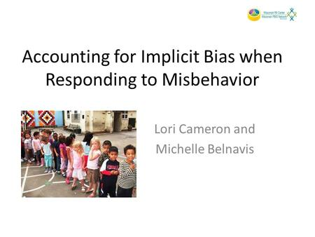 Accounting for Implicit Bias when Responding to Misbehavior Lori Cameron and Michelle Belnavis.