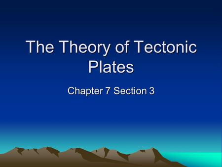 The Theory of Tectonic Plates Chapter 7 Section 3.