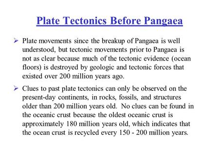Plate Tectonics Before Pangaea  Plate movements since the breakup of Pangaea is well understood, but tectonic movements prior to Pangaea is not as clear.