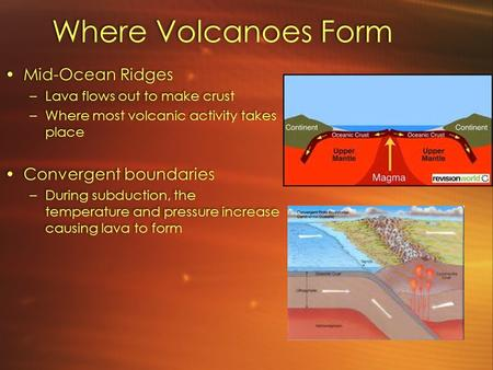 Where Volcanoes Form Mid-Ocean Ridges –Lava flows out to make crust –Where most volcanic activity takes place Convergent boundaries –During subduction,