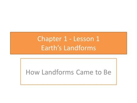 Chapter 1 - Lesson 1 Earth's Landforms How Landforms Came to Be.