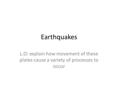 Earthquakes L.O: explain how movement of these plates cause a variety of processes to occur.