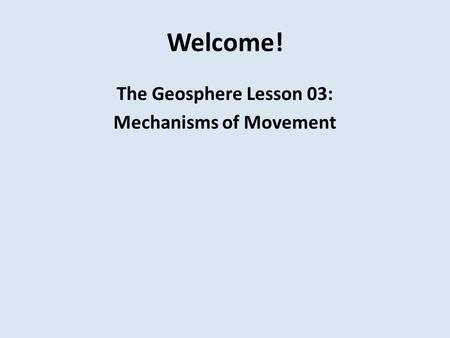 Welcome! The Geosphere Lesson 03: Mechanisms of Movement.