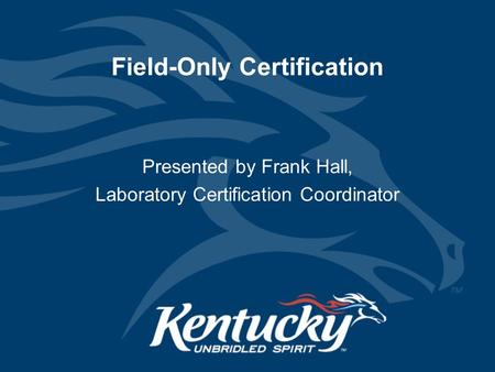 Field-Only Certification Presented by Frank Hall, Laboratory Certification Coordinator.