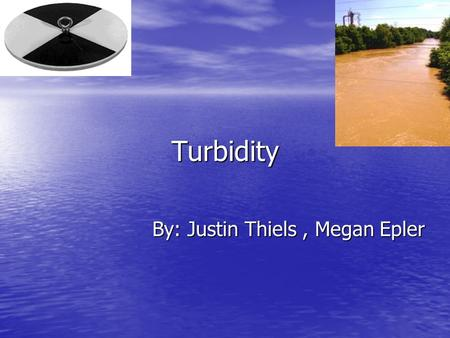 Turbidity By: Justin Thiels, Megan Epler What Turbidity tells us about a stream Turbidity tells us the quality of water Turbidity tells us the quality.