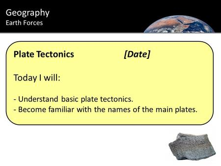 Plate Tectonics[Date] Today I will: - Understand basic plate tectonics. - Become familiar with the names of the main plates. Geography Earth Forces.