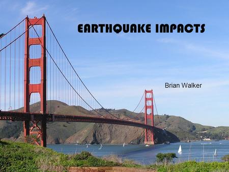 EARTHQUAKE IMPACTS Brian Walker. Immediate Impacts The impacts to a community from earthquake events include injuries to citizens, damage to property,