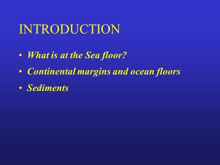 INTRODUCTION What is at the Sea floor? Continental margins and ocean floors Sediments.