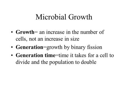 Microbial Growth Growth= an increase in the number of cells, not an increase in size Generation=growth by binary fission Generation time=time it takes.