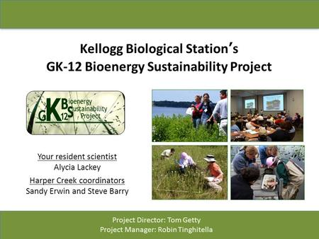 Kellogg Biological Station's GK-12 Bioenergy Sustainability Project Your resident scientist Alycia Lackey Harper Creek coordinators Sandy Erwin and Steve.