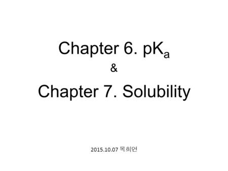 Chapter 6. pKa & Chapter 7. Solubility