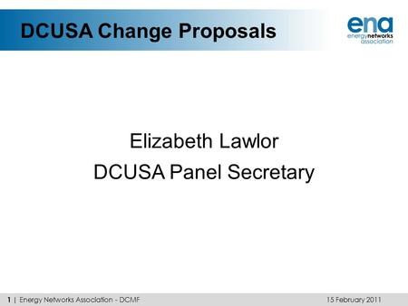 DCUSA Change Proposals Elizabeth Lawlor DCUSA Panel Secretary 15 February 2011 1 | Energy Networks Association - DCMF.
