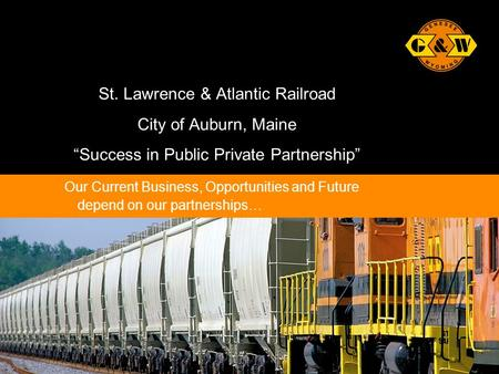 "1Genesee & Wyoming Inc. St. Lawrence & Atlantic Railroad City of Auburn, Maine ""Success in Public Private Partnership"" Our Current Business, Opportunities."