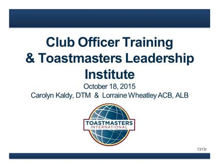 Club Officer Training & Toastmasters Leadership Institute October 18, 2015 Carolyn Kaldy, DTM & Lorraine Wheatley ACB, ALB 1313I.