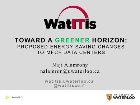 #watitis2015 TOWARD A GREENER HORIZON: PROPOSED ENERGY SAVING CHANGES TO MFCF DATA CENTERS Naji Alamrony