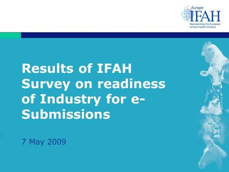 Results of IFAH Survey on readiness of Industry for e- Submissions 7 May 2009.