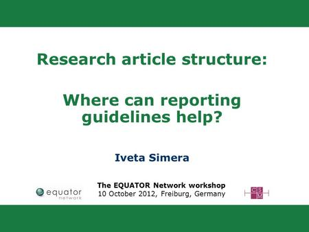 Research article structure: Where can reporting guidelines help? Iveta Simera The EQUATOR Network workshop 10 October 2012, Freiburg, Germany.