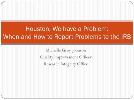 Michelle Groy Johnson Quality Improvement Officer Research Integrity Office Houston, We have a Problem: When and How to Report Problems to the IRB.