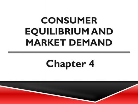 CONSUMER EQUILIBRIUM AND MARKET DEMAND Chapter 4.