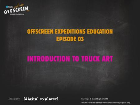 OFFSCREEN EXPEDITIONS EDUCATION EPISODE 03 INTRODUCTION TO TRUCK ART Copyright © Digital Explorer 2010 This resource may be reproduced for educational.