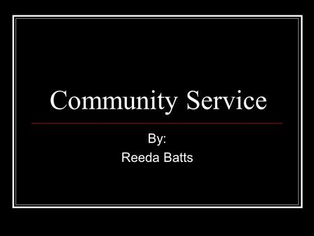 Community Service By: Reeda Batts. Table of contents Church Goodwill Relay For Life Why Reflection.