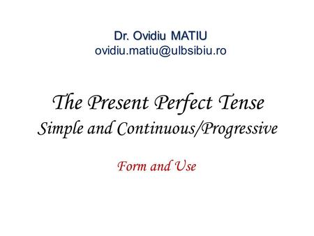 The Present Perfect Tense Simple and Continuous/Progressive Form and Use Dr. Ovidiu MATIU