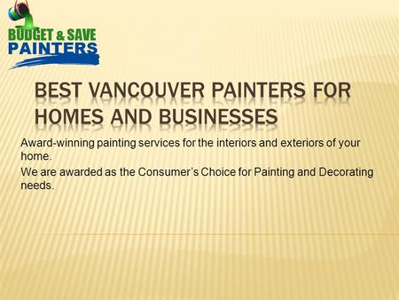 Award-winning painting services for the interiors and exteriors of your home. We are awarded as the Consumer's Choice for Painting and Decorating needs.