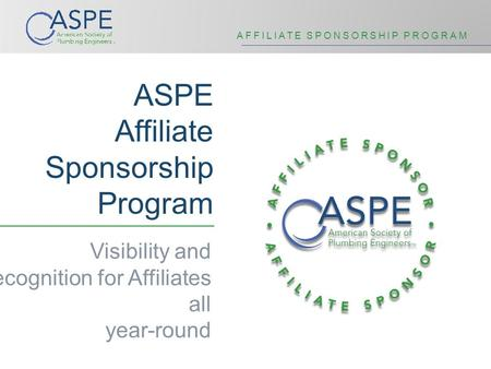 AFFILIATE SPONSORSHIP PROGRAM ASPE Affiliate Sponsorship Program Visibility and Recognition for Affiliates all year-round.