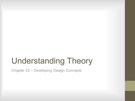 Understanding Theory Chapter 22 – Developing Design Concepts.