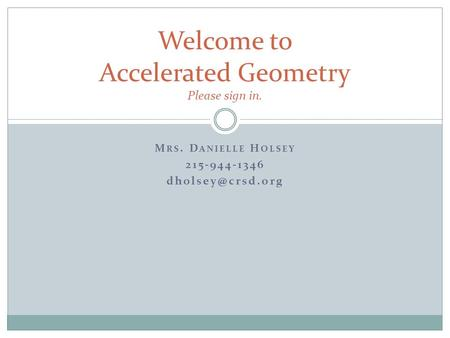 M RS. D ANIELLE H OLSEY 215-944-1346 Welcome to Accelerated Geometry Please sign in.