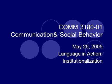 COMM 3180-01 Communication& Social Behavior May 25, 2005 Language in Action: Institutionalization.
