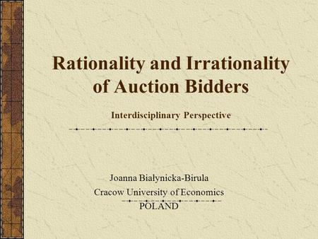 Rationality and Irrationality of Auction Bidders Interdisciplinary Perspective Joanna Białynicka-Birula Cracow University of Economics POLAND.