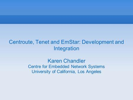 Centroute, Tenet and EmStar: Development and Integration Karen Chandler Centre for Embedded Network Systems University of California, Los Angeles.