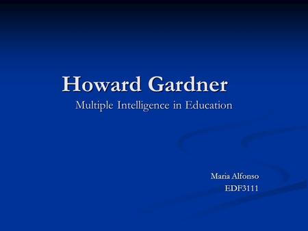 Howard Gardner Multiple Intelligence in Education Maria Alfonso EDF3111.