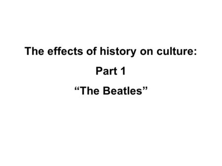 "The effects of history on culture: Part 1 ""The Beatles"""