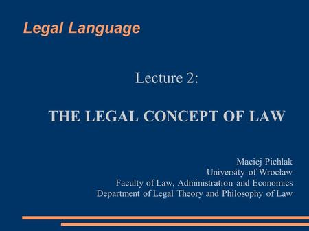 Legal Language Lecture 2: THE LEGAL CONCEPT OF LAW Maciej Pichlak University of Wrocław Faculty of Law, Administration and Economics Department of Legal.