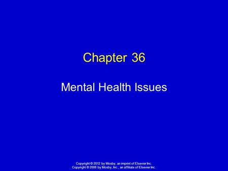1 Copyright © 2012 by Mosby, an imprint of Elsevier Inc. Copyright © 2008 by Mosby, Inc., an affiliate of Elsevier Inc. Chapter 36 Mental Health Issues.